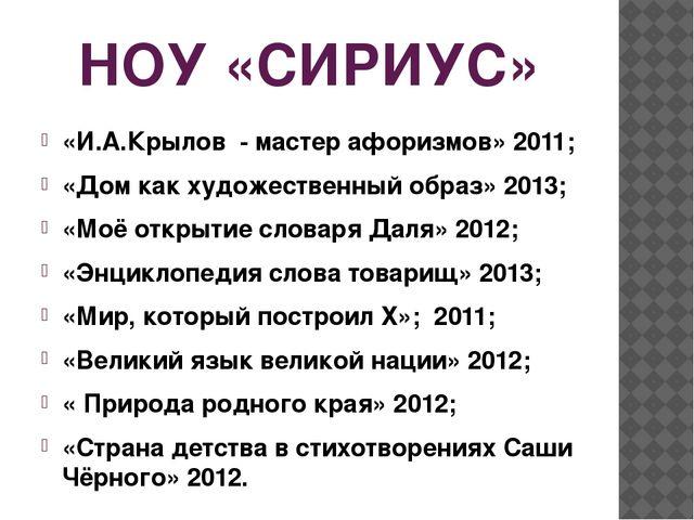 НОУ «СИРИУС» «И.А.Крылов - мастер афоризмов» 2011; «Дом как художественный об...