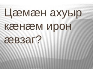 Цæмæн ахуыр кæнæм ирон æвзаг?