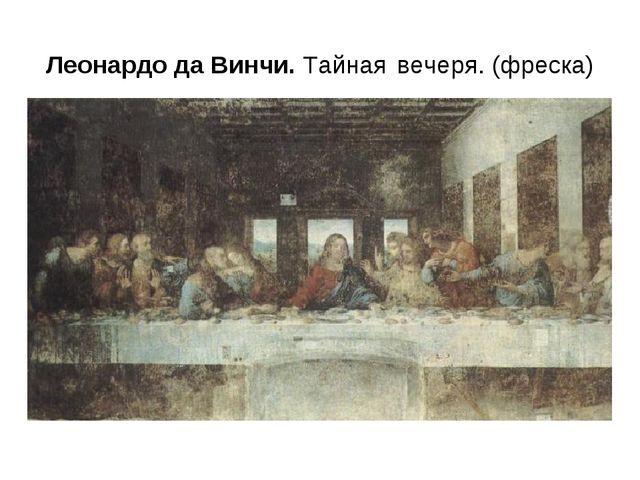 Леонардо да Винчи. Тайная вечеря. (фреска)