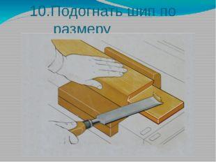 10.Подогнать шип по размеру