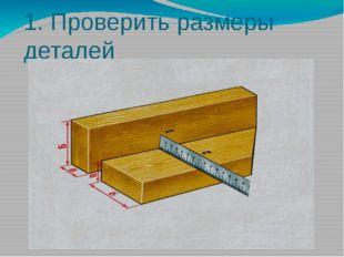 1. Проверить размеры деталей