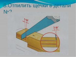 8.Отпилить щечки в детали №2