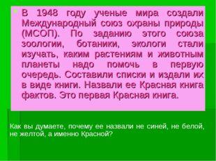 В 1948 году ученые мира создали Международный союз охраны природы (МСОП). По