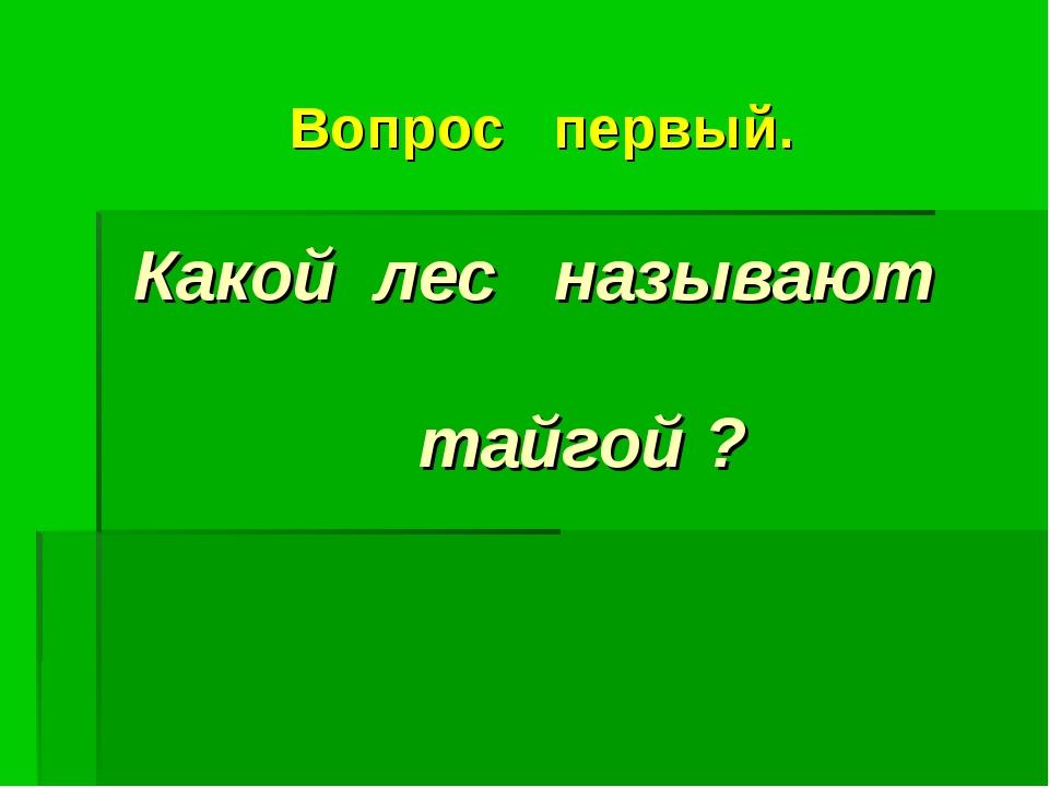 Вопрос первый. Какой лес называют тайгой ?