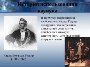 История использования каучука Чарльз Нельсон Гудьир (1800-1860) В 1839 году а