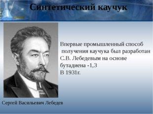 Синтетический каучук Сергей Васильевич Лебедев Впервые промышленный способ по