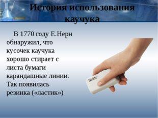 История использования каучука В 1770 году Е.Нерн обнаружил, что кусочек каучу