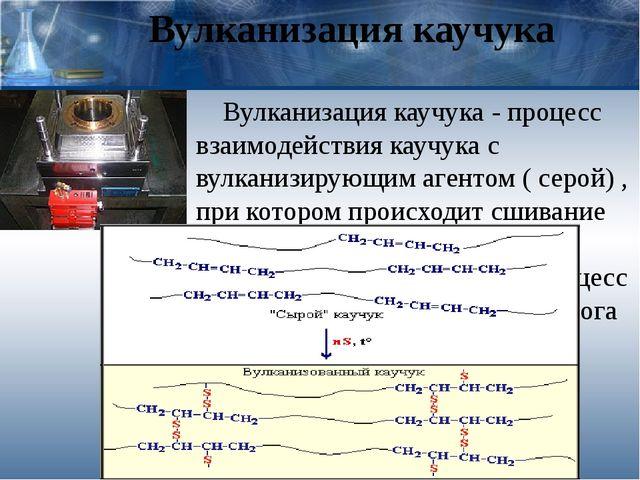 Вулканизация каучука Вулканизация каучука - процесс взаимодействия каучука с...