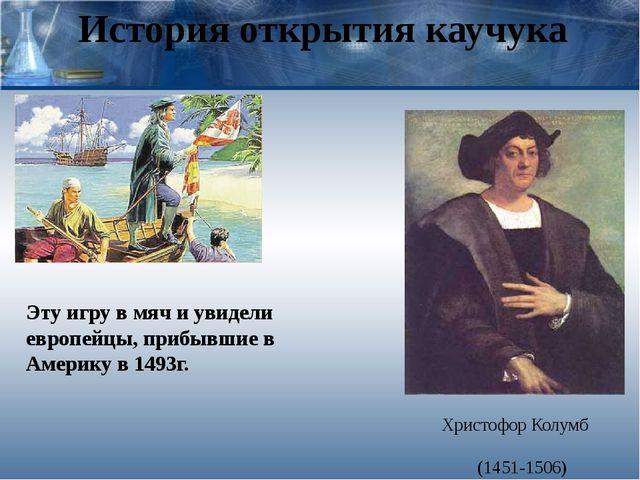 История открытия каучука Христофор Колумб (1451-1506) Эту игру в мяч и увидел...