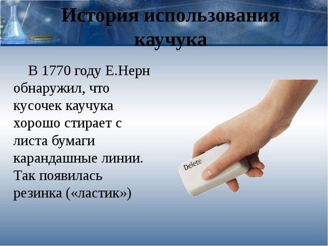 История использования каучука В 1770 году Е.Нерн обнаружил, что кусочек каучу...