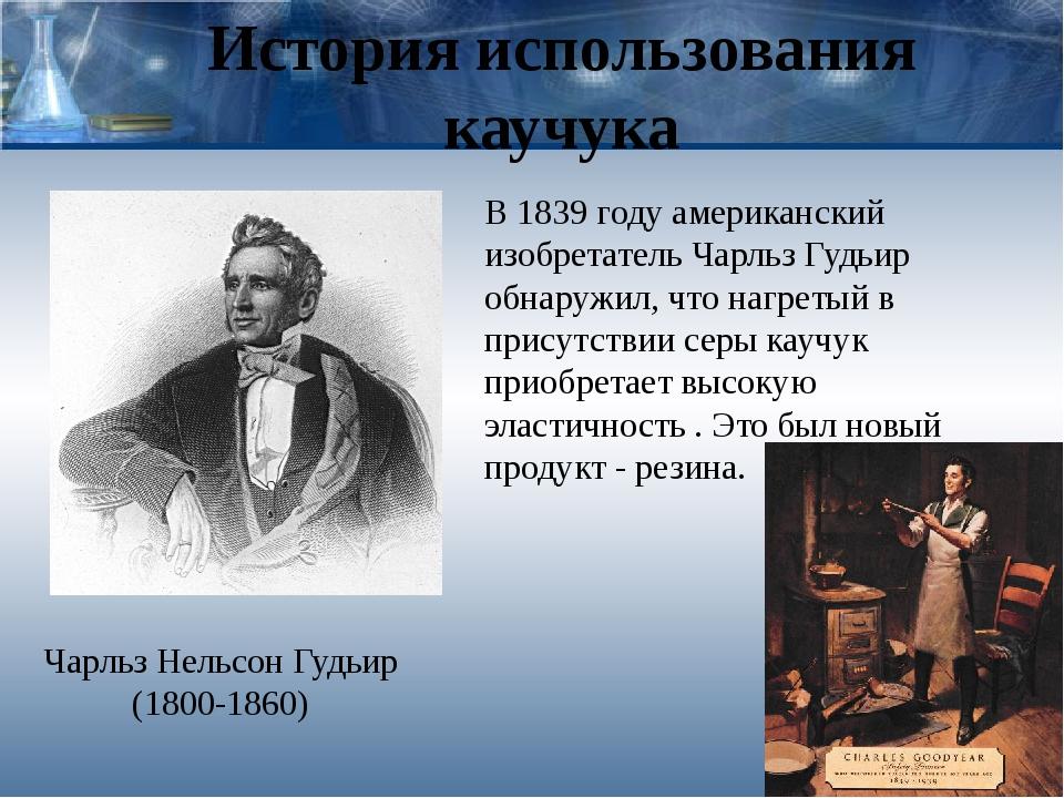 История использования каучука Чарльз Нельсон Гудьир (1800-1860) В 1839 году а...