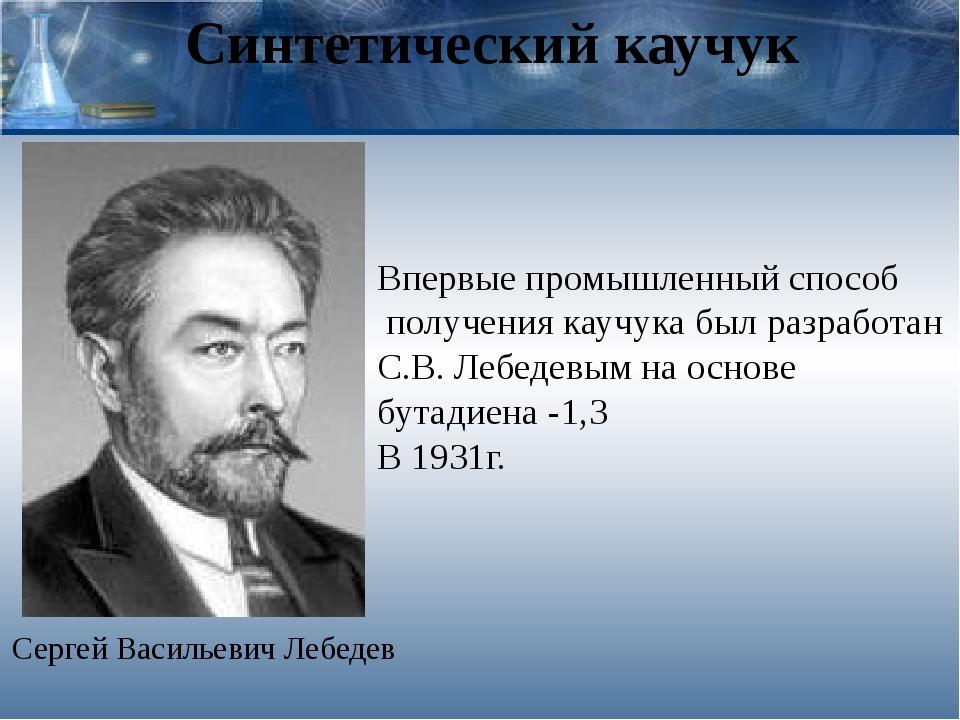 Синтетический каучук Сергей Васильевич Лебедев Впервые промышленный способ по...