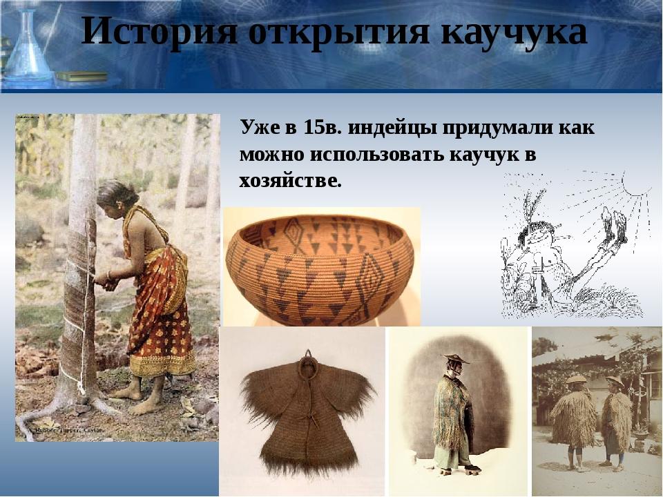 История открытия каучука Уже в 15в. индейцы придумали как можно использовать...