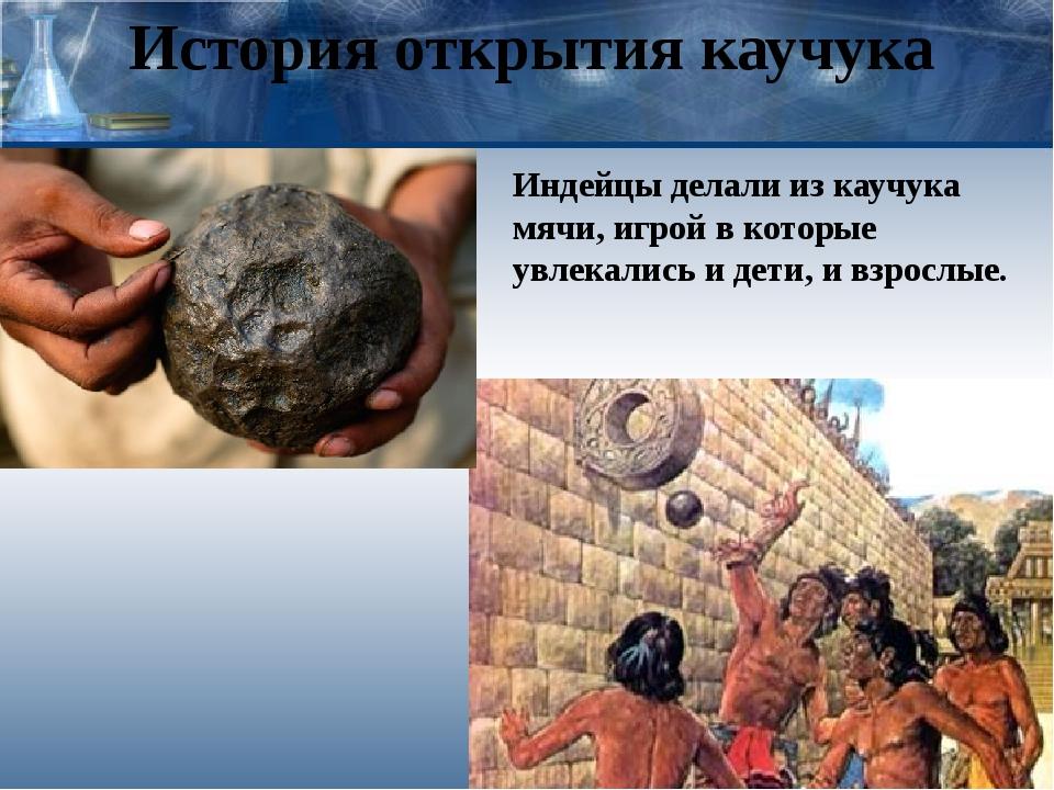 История открытия каучука Индейцы делали из каучука мячи, игрой в которые увле...
