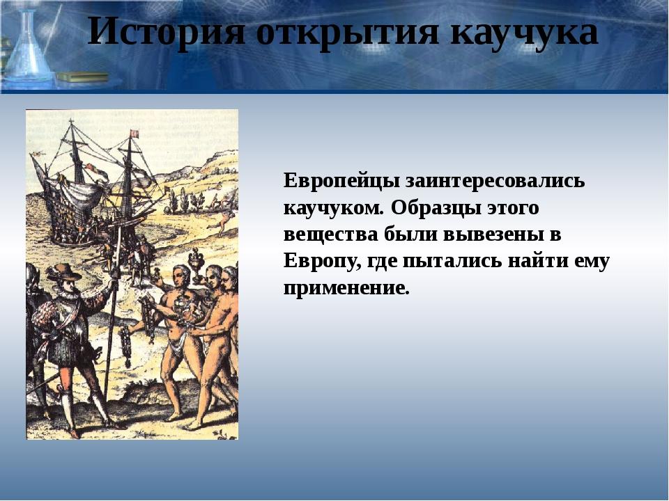 История открытия каучука Европейцы заинтересовались каучуком. Образцы этого в...