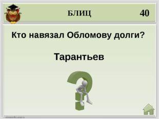 БЛИЦ 40 Тарантьев Кто навязал Обломову долги?