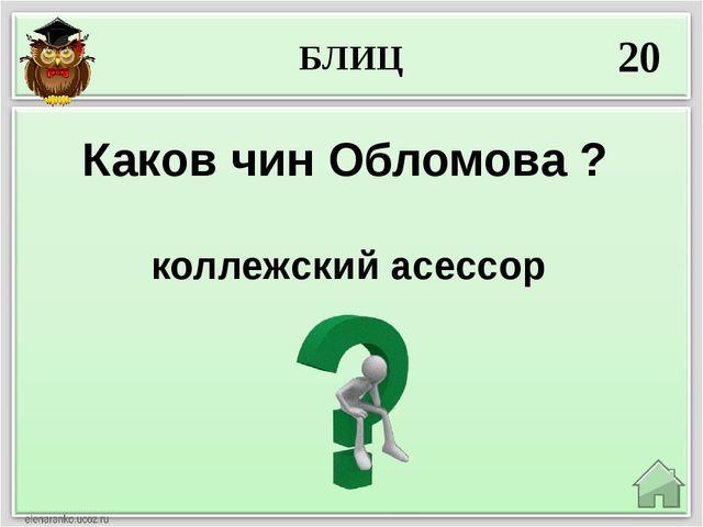 БЛИЦ 20 коллежский асессор Каков чин Обломова ?