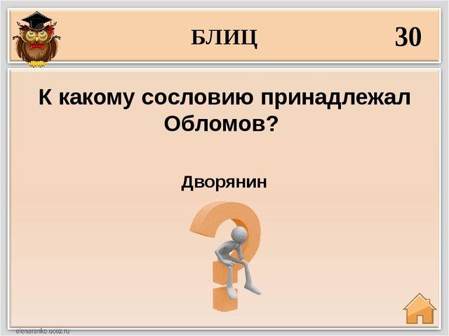 БЛИЦ 30 Дворянин К какому сословию принадлежал Обломов?
