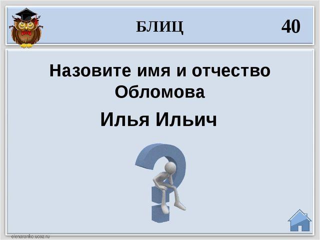 Илья Ильич Назовите имя и отчество Обломова БЛИЦ 40
