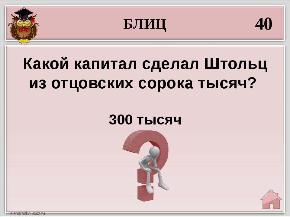 БЛИЦ 40 300 тысяч Какой капитал сделал Штольц из отцовских сорока тысяч?