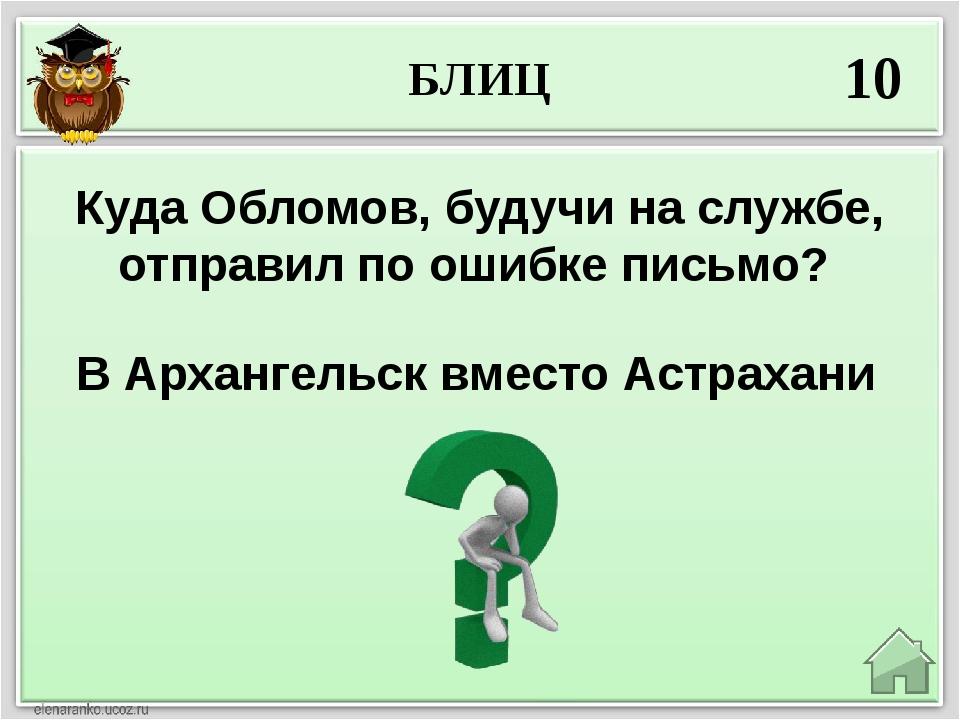 БЛИЦ 10 В Архангельск вместо Астрахани Куда Обломов, будучи на службе, отправ...
