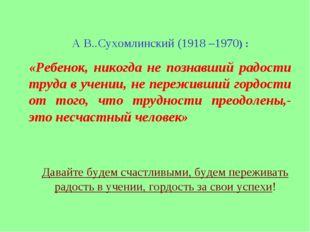 А В..Сухомлинский (1918 –1970) : «Ребенок, никогда не познавший радости труда