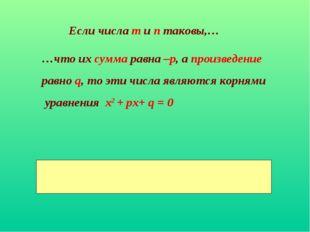 Если числа m и п таковы,… …что их сумма равна –р, а произведение равно q, то