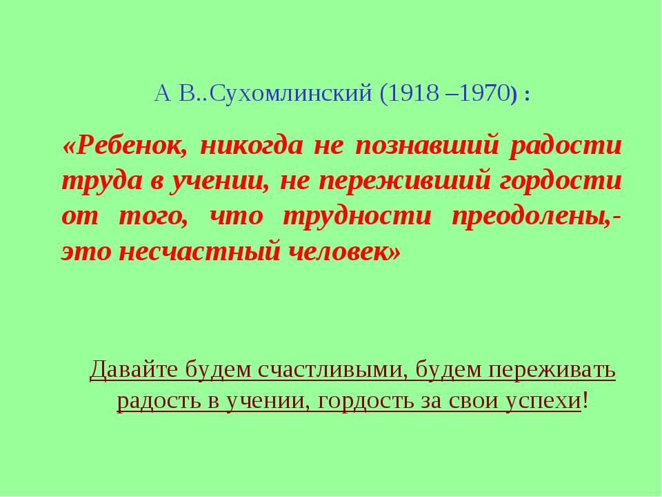 А В..Сухомлинский (1918 –1970) : «Ребенок, никогда не познавший радости труда...