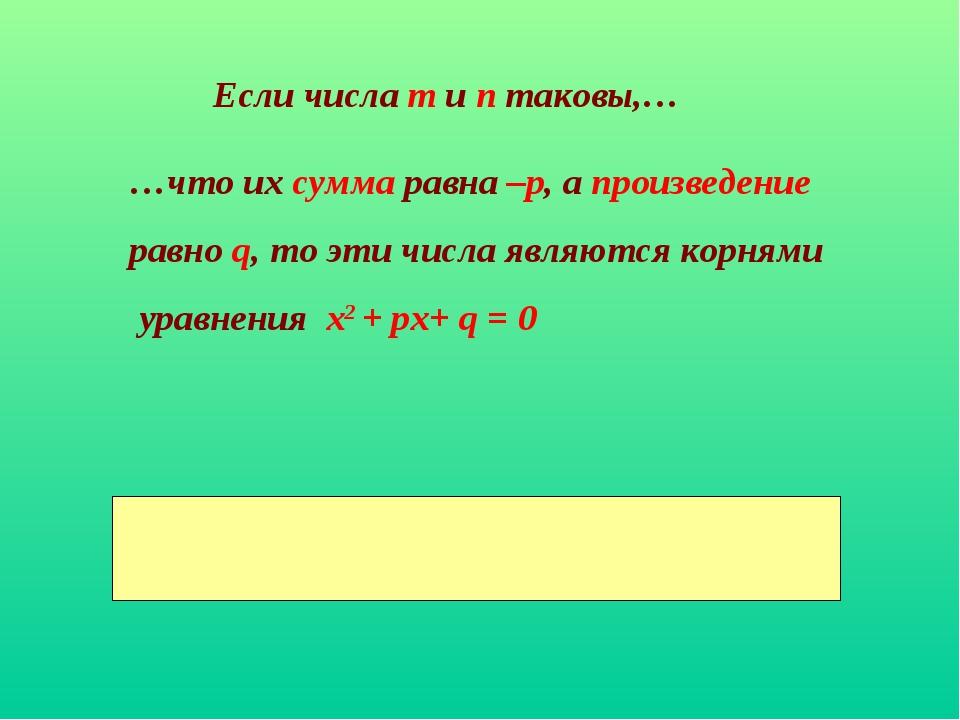 Если числа m и п таковы,… …что их сумма равна –р, а произведение равно q, то...