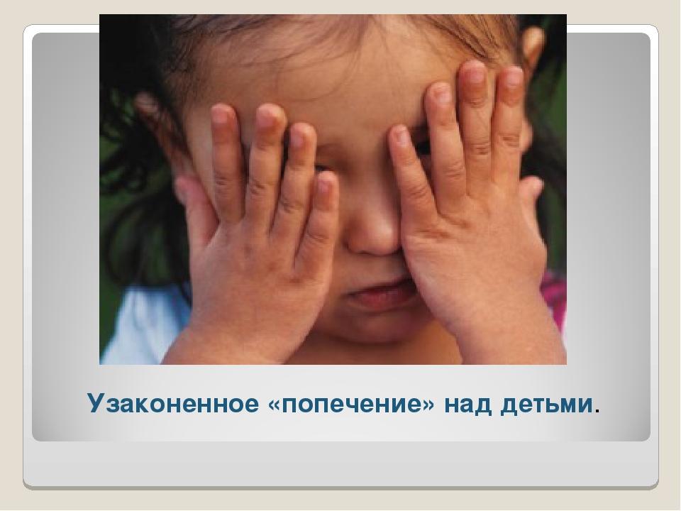 Узаконенное «попечение» над детьми.