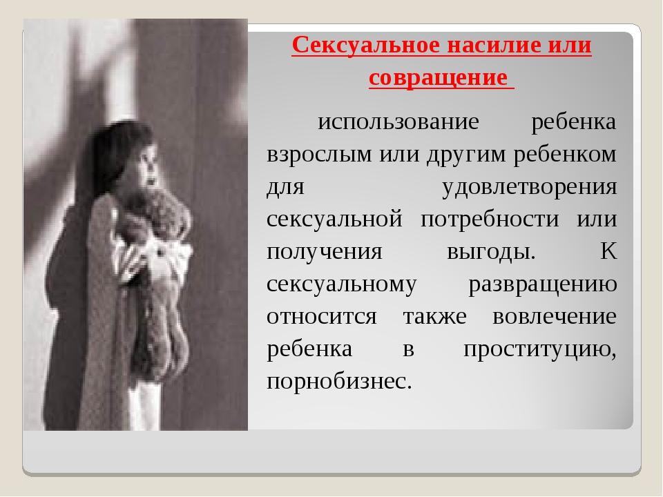 Сексуальное насилие или совращение использование ребенка взрослым или другим...