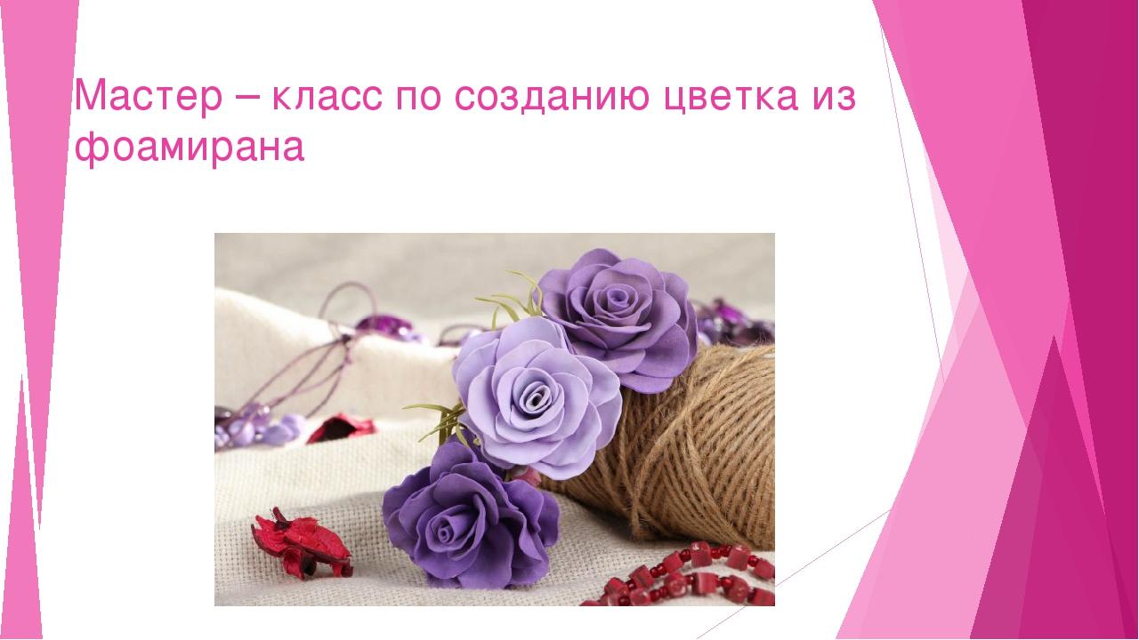Мастер – класс по созданию цветка из фоамирана
