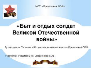 МОУ «Оредежская СОШ» «Быт и отдых солдат Великой Отечественной войны» Руковод