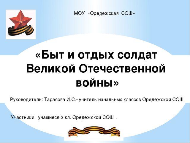 МОУ «Оредежская СОШ» «Быт и отдых солдат Великой Отечественной войны» Руковод...