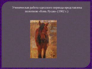 Ученическая работа одесского периода представлена полотном «Конь Русак» (1902