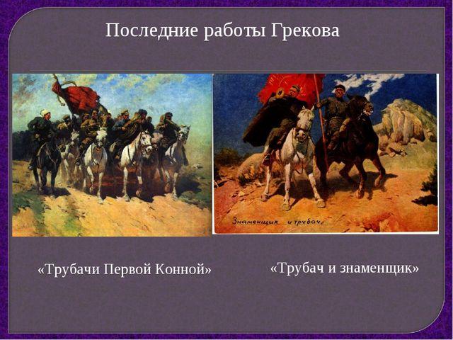 Последние работы Грекова «Трубачи Первой Конной» «Трубач и знаменщик»