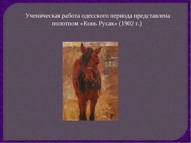 Ученическая работа одесского периода представлена полотном «Конь Русак» (1902...