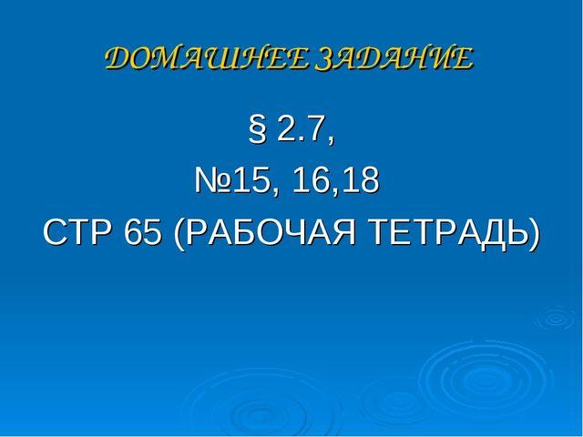 ДОМАШНЕЕ ЗАДАНИЕ § 2.7, №15, 16,18 СТР 65 (РАБОЧАЯ ТЕТРАДЬ)