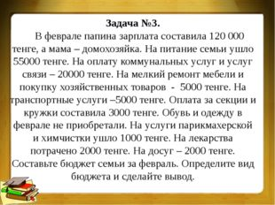 Задача №3. В феврале папина зарплата составила 120 000 тенге, а мама – домохо