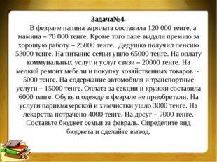 Задача№4. В феврале папина зарплата составила 120 000 тенге, а мамина – 70 00