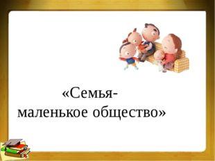 «Семья- маленькое общество»