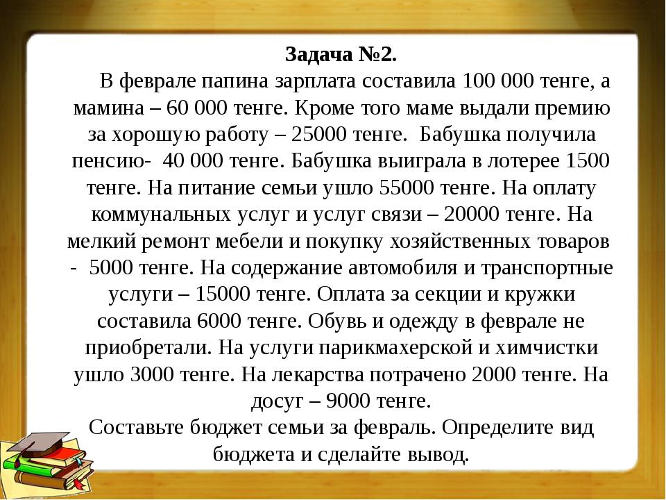 Задача №2. В феврале папина зарплата составила 100 000 тенге, а мамина – 60 0...