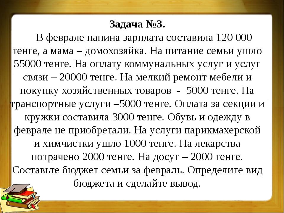 Задача №3. В феврале папина зарплата составила 120 000 тенге, а мама – домохо...