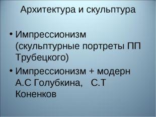 Архитектура и скульптура Импрессионизм (скульптурные портреты ПП Трубецкого)