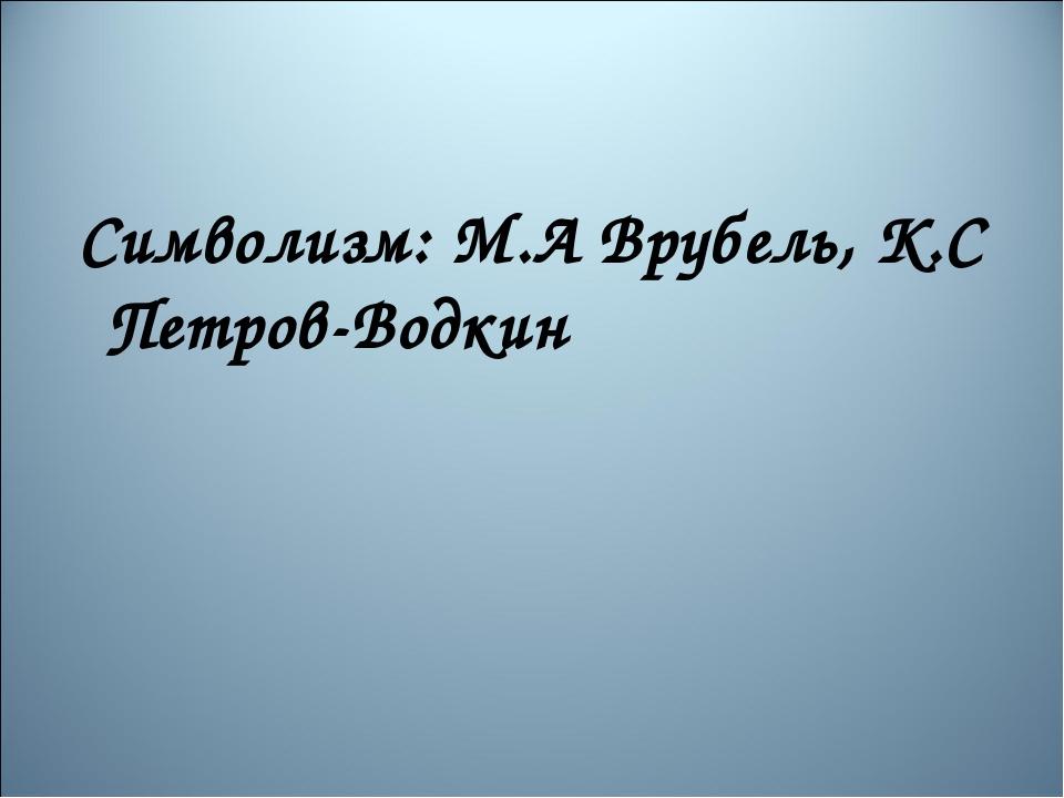 Символизм: М.А Врубель, К.С Петров-Водкин