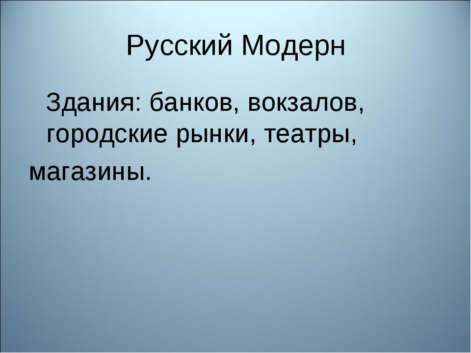 Русский Модерн Здания: банков, вокзалов, городские рынки, театры, магазины.