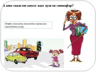 А кто скажет зачем нам нужен светофор? Ответ: помогать пешеходам правильно пе