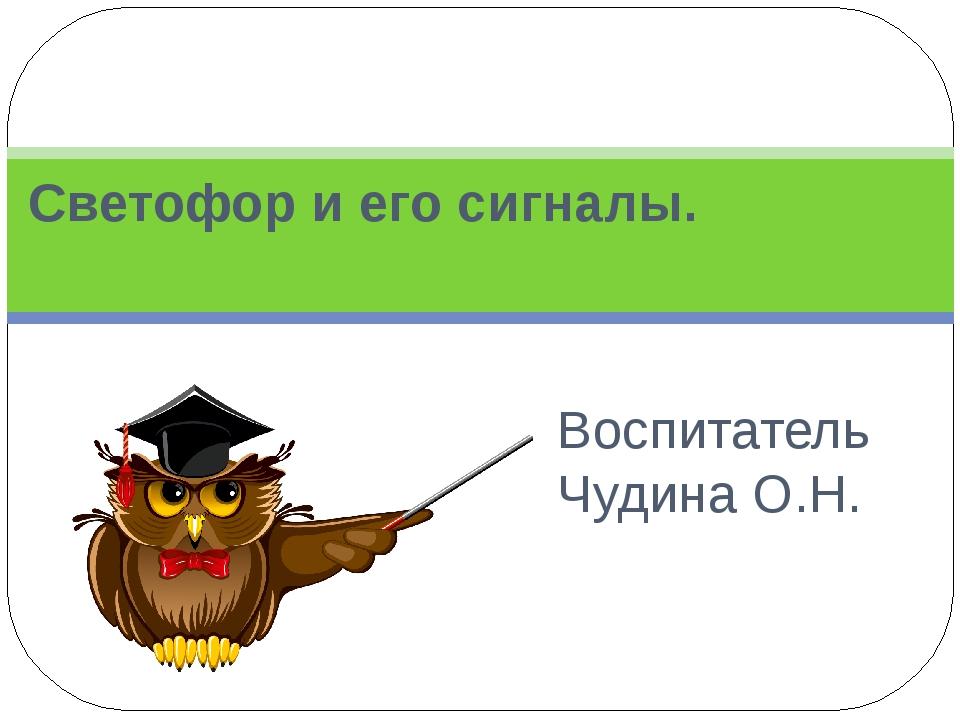 Воспитатель Чудина О.Н. Светофор и его сигналы.