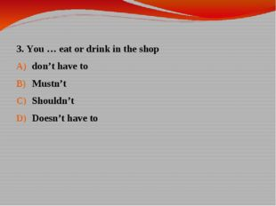 3. You … eat or drink in the shop don't have to Mustn't Shouldn't Doesn't hav