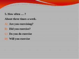 5. How often … ? About three times a week. Are you exercising? Did you exerci